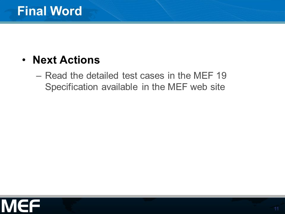 11 Final Word Next Actions –Read the detailed test cases in the MEF 19 Specification available in the MEF web site