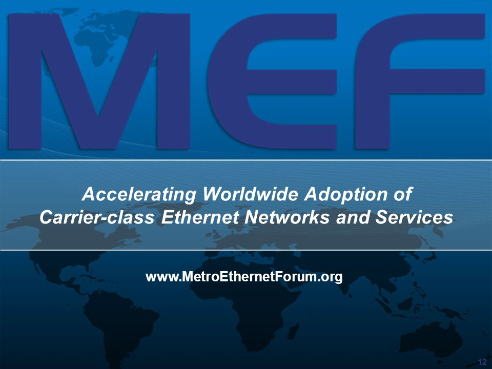 12 Accelerating Worldwide Adoption of Carrier-class Ethernet Networks and Services www.MetroEthernetForum.org