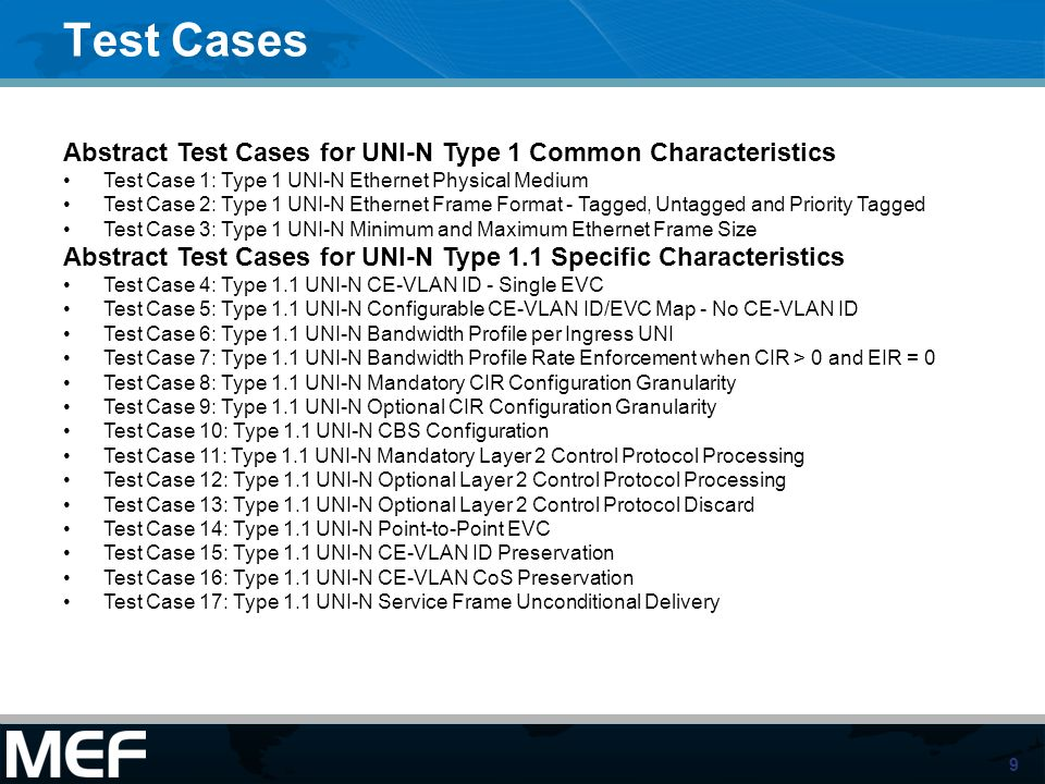 9 Test Cases Abstract Test Cases for UNI-N Type 1 Common Characteristics Test Case 1: Type 1 UNI-N Ethernet Physical Medium Test Case 2: Type 1 UNI-N Ethernet Frame Format - Tagged, Untagged and Priority Tagged Test Case 3: Type 1 UNI-N Minimum and Maximum Ethernet Frame Size Abstract Test Cases for UNI-N Type 1.1 Specific Characteristics Test Case 4: Type 1.1 UNI-N CE-VLAN ID - Single EVC Test Case 5: Type 1.1 UNI-N Configurable CE-VLAN ID/EVC Map - No CE-VLAN ID Test Case 6: Type 1.1 UNI-N Bandwidth Profile per Ingress UNI Test Case 7: Type 1.1 UNI-N Bandwidth Profile Rate Enforcement when CIR > 0 and EIR = 0 Test Case 8: Type 1.1 UNI-N Mandatory CIR Configuration Granularity Test Case 9: Type 1.1 UNI-N Optional CIR Configuration Granularity Test Case 10: Type 1.1 UNI-N CBS Configuration Test Case 11: Type 1.1 UNI-N Mandatory Layer 2 Control Protocol Processing Test Case 12: Type 1.1 UNI-N Optional Layer 2 Control Protocol Processing Test Case 13: Type 1.1 UNI-N Optional Layer 2 Control Protocol Discard Test Case 14: Type 1.1 UNI-N Point-to-Point EVC Test Case 15: Type 1.1 UNI-N CE-VLAN ID Preservation Test Case 16: Type 1.1 UNI-N CE-VLAN CoS Preservation Test Case 17: Type 1.1 UNI-N Service Frame Unconditional Delivery