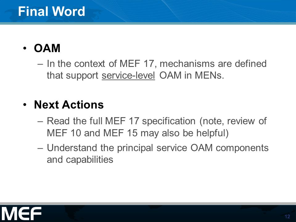 12 Final Word OAM –In the context of MEF 17, mechanisms are defined that support service-level OAM in MENs. Next Actions –Read the full MEF 17 specifi
