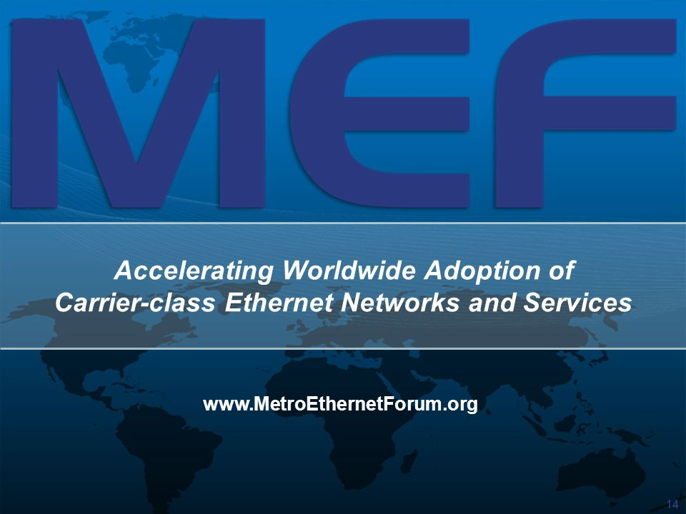14 Accelerating Worldwide Adoption of Carrier-class Ethernet Networks and Services www.MetroEthernetForum.org