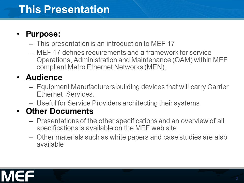 3 This Presentation Purpose: –This presentation is an introduction to MEF 17 –MEF 17 defines requirements and a framework for service Operations, Admi