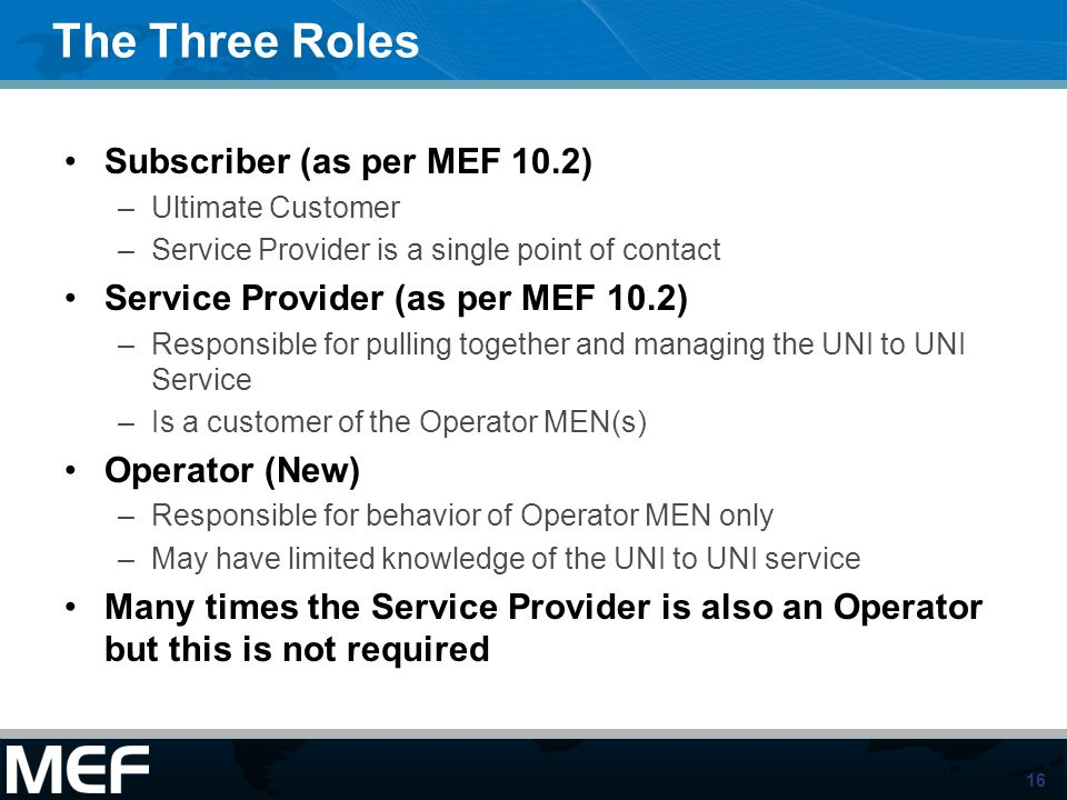 16 The Three Roles Subscriber (as per MEF 10.2) –Ultimate Customer –Service Provider is a single point of contact Service Provider (as per MEF 10.2) –