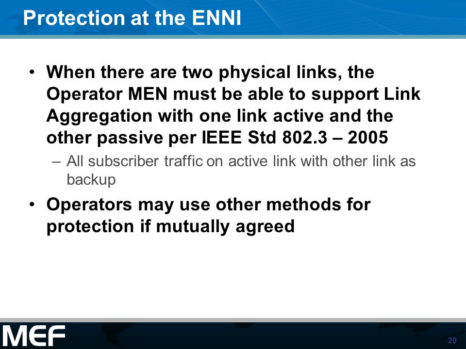 20 Protection at the ENNI When there are two physical links, the Operator MEN must be able to support Link Aggregation with one link active and the ot