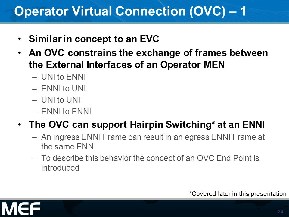 24 Operator Virtual Connection (OVC) – 1 Similar in concept to an EVC An OVC constrains the exchange of frames between the External Interfaces of an O