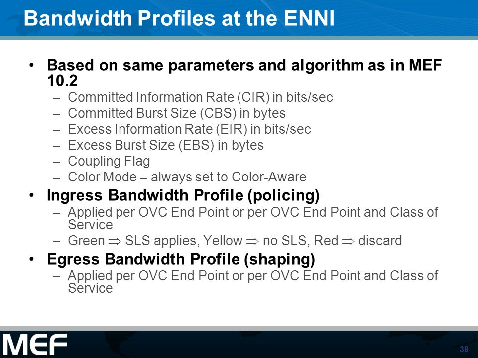 38 Bandwidth Profiles at the ENNI Based on same parameters and algorithm as in MEF 10.2 –Committed Information Rate (CIR) in bits/sec –Committed Burst