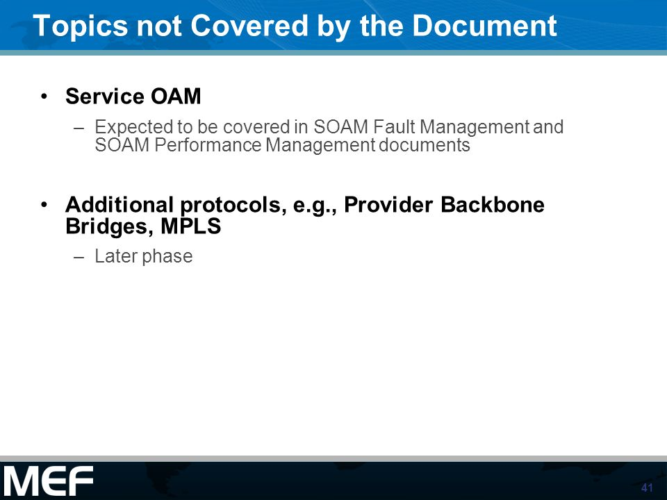 41 Topics not Covered by the Document Service OAM –Expected to be covered in SOAM Fault Management and SOAM Performance Management documents Additiona
