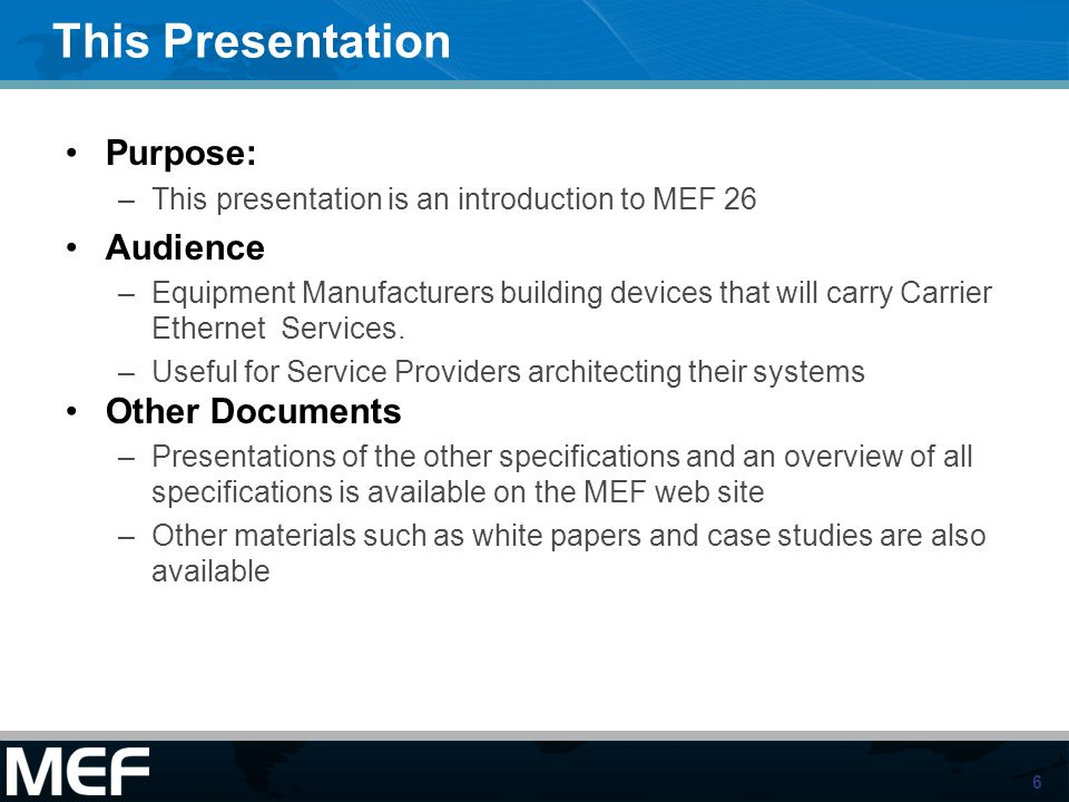 6 This Presentation Purpose: –This presentation is an introduction to MEF 26 Audience –Equipment Manufacturers building devices that will carry Carrie