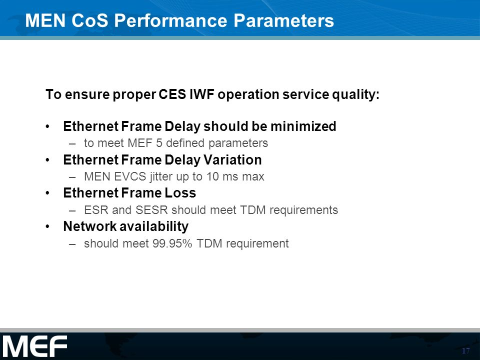 17 MEN CoS Performance Parameters To ensure proper CES IWF operation service quality: Ethernet Frame Delay should be minimized –to meet MEF 5 defined parameters Ethernet Frame Delay Variation –MEN EVCS jitter up to 10 ms max Ethernet Frame Loss –ESR and SESR should meet TDM requirements Network availability –should meet 99.95% TDM requirement
