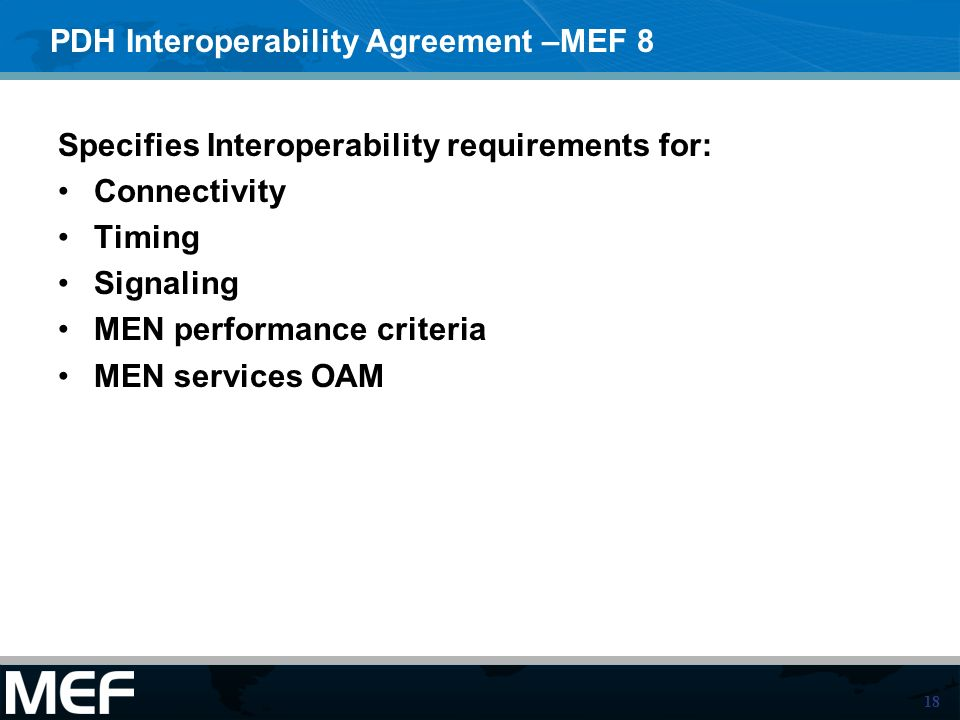 18 PDH Interoperability Agreement –MEF 8 Specifies Interoperability requirements for: Connectivity Timing Signaling MEN performance criteria MEN services OAM
