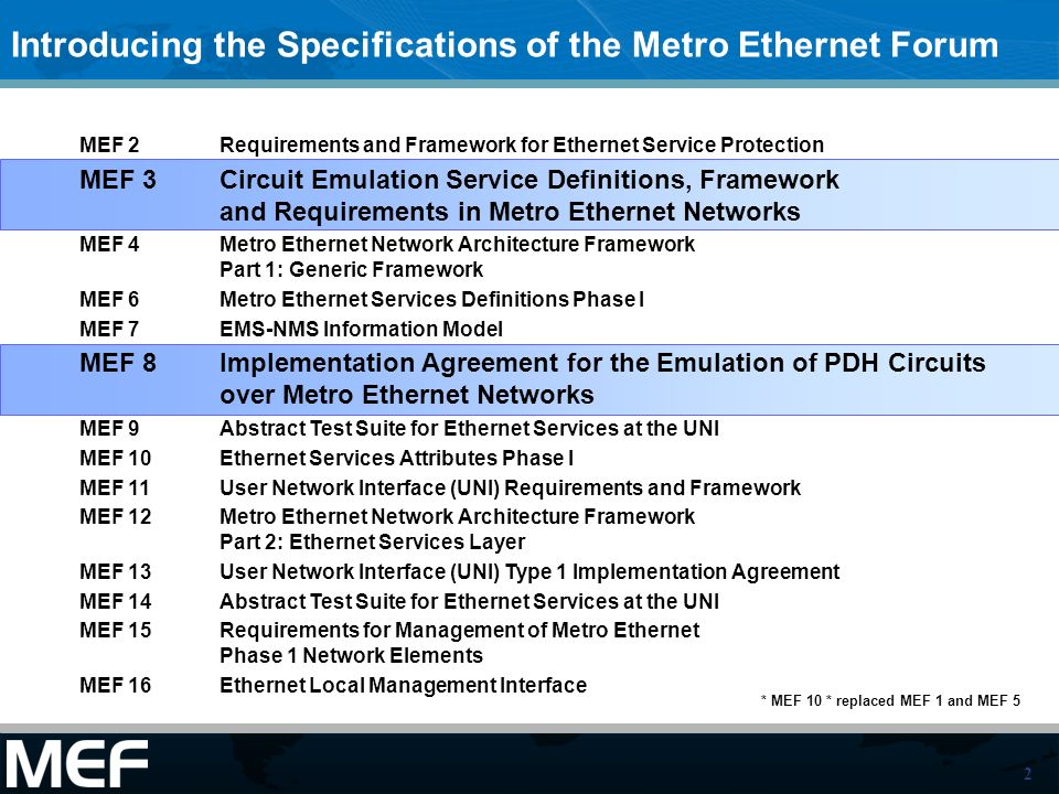 2 * MEF 10 * replaced MEF 1 and MEF 5 MEF 2 Requirements and Framework for Ethernet Service Protection MEF 3Circuit Emulation Service Definitions, Framework and Requirements in Metro Ethernet Networks MEF 4 Metro Ethernet Network Architecture Framework Part 1: Generic Framework MEF 6Metro Ethernet Services Definitions Phase I MEF 7 EMS-NMS Information Model MEF 8Implementation Agreement for the Emulation of PDH Circuits over Metro Ethernet Networks MEF 9 Abstract Test Suite for Ethernet Services at the UNI MEF 10 Ethernet Services Attributes Phase I MEF 11 User Network Interface (UNI) Requirements and Framework MEF 12Metro Ethernet Network Architecture Framework Part 2: Ethernet Services Layer MEF 13 User Network Interface (UNI) Type 1 Implementation Agreement MEF 14 Abstract Test Suite for Ethernet Services at the UNI MEF 15Requirements for Management of Metro Ethernet Phase 1 Network Elements MEF 16 Ethernet Local Management Interface Introducing the Specifications of the Metro Ethernet Forum