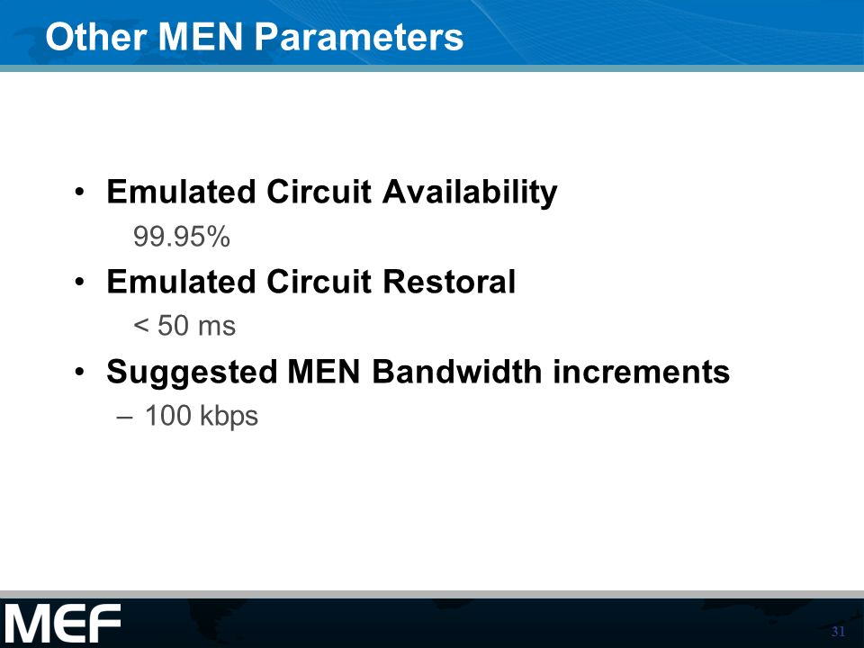 31 Other MEN Parameters Emulated Circuit Availability 99.95% Emulated Circuit Restoral < 50 ms Suggested MEN Bandwidth increments –100 kbps