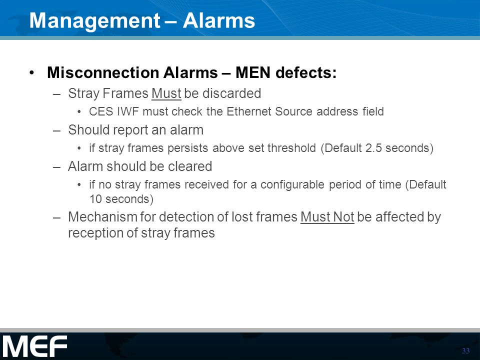 33 Management – Alarms Misconnection Alarms – MEN defects: –Stray Frames Must be discarded CES IWF must check the Ethernet Source address field –Should report an alarm if stray frames persists above set threshold (Default 2.5 seconds) –Alarm should be cleared if no stray frames received for a configurable period of time (Default 10 seconds) –Mechanism for detection of lost frames Must Not be affected by reception of stray frames