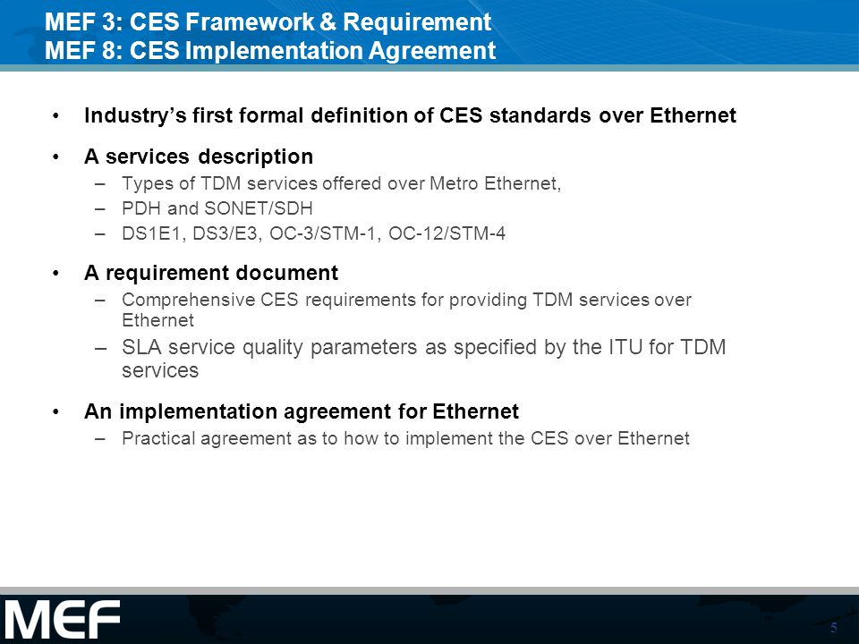 5 MEF 3: CES Framework & Requirement MEF 8: CES Implementation Agreement Industrys first formal definition of CES standards over Ethernet A services description –Types of TDM services offered over Metro Ethernet, –PDH and SONET/SDH –DS1E1, DS3/E3, OC-3/STM-1, OC-12/STM-4 A requirement document –Comprehensive CES requirements for providing TDM services over Ethernet –SLA service quality parameters as specified by the ITU for TDM services An implementation agreement for Ethernet –Practical agreement as to how to implement the CES over Ethernet