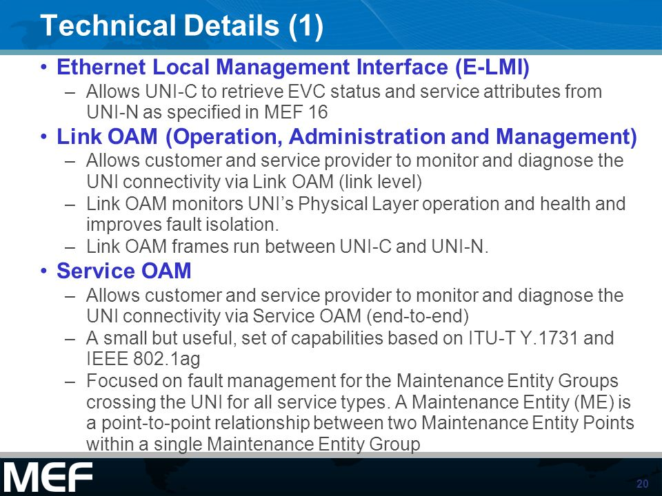 20 Technical Details (1) Ethernet Local Management Interface (E-LMI) –Allows UNI-C to retrieve EVC status and service attributes from UNI-N as specifi
