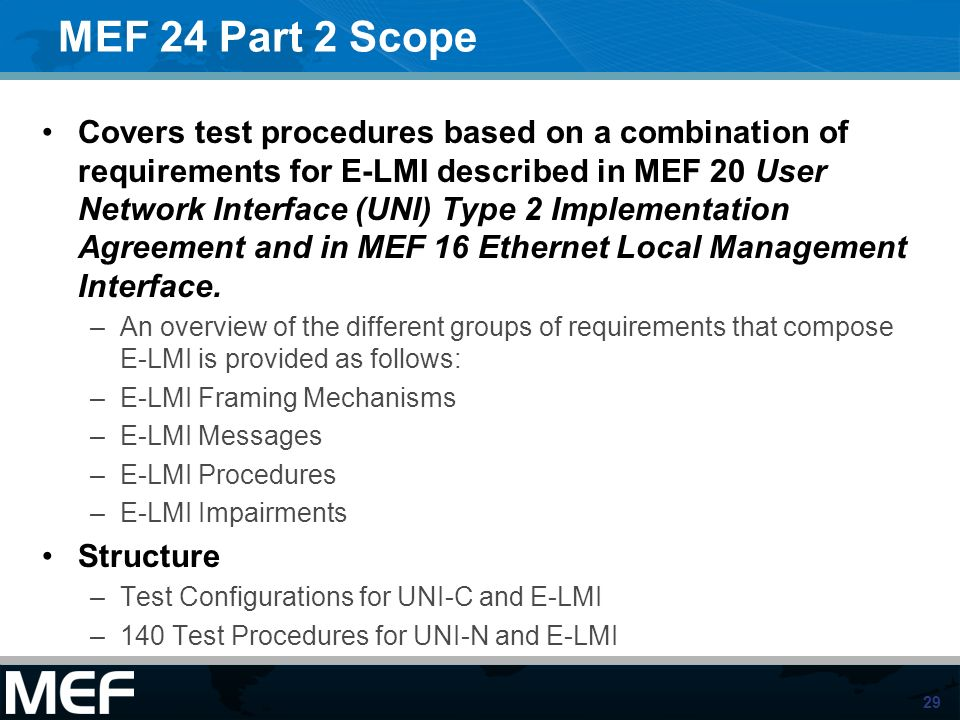 29 MEF 24 Part 2 Scope Covers test procedures based on a combination of requirements for E-LMI described in MEF 20 User Network Interface (UNI) Type 2