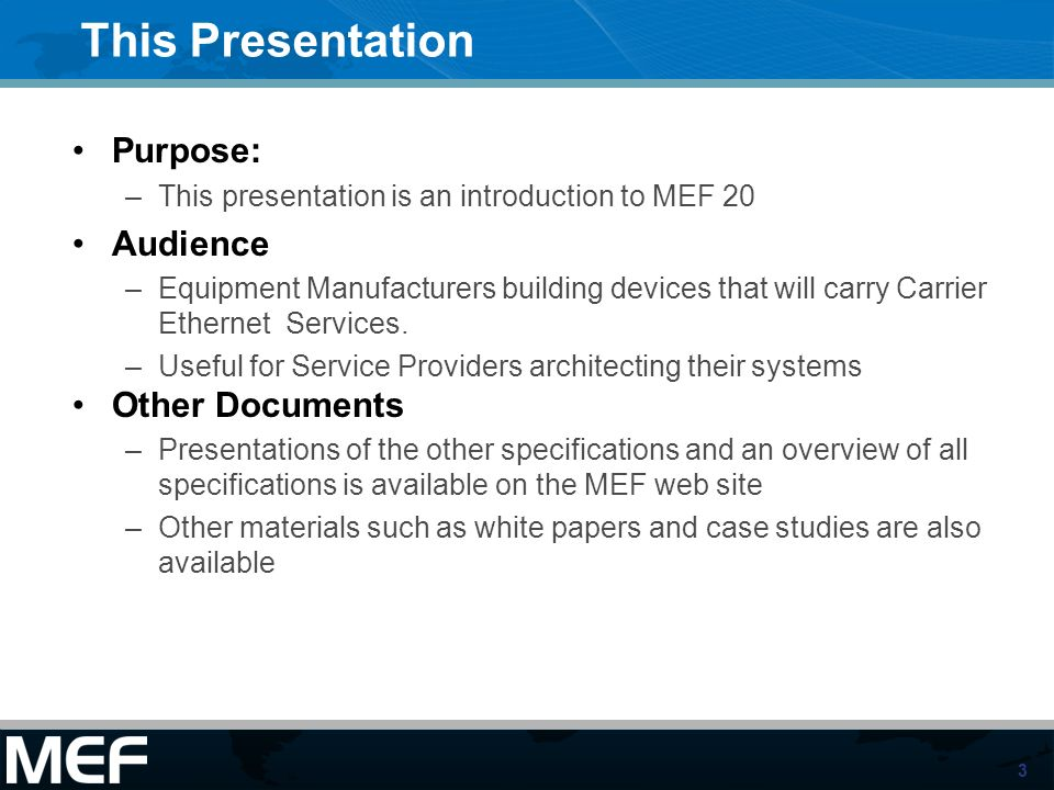 3 This Presentation Purpose: –This presentation is an introduction to MEF 20 Audience –Equipment Manufacturers building devices that will carry Carrie