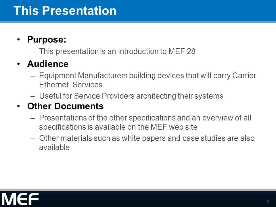6 This Presentation Purpose: –This presentation is an introduction to MEF 28 Audience –Equipment Manufacturers building devices that will carry Carrie