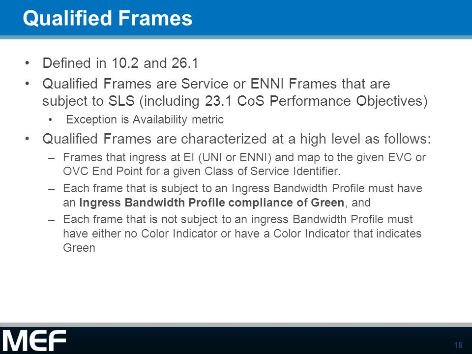 18 Qualified Frames Defined in 10.2 and 26.1 Qualified Frames are Service or ENNI Frames that are subject to SLS (including 23.1 CoS Performance Objec