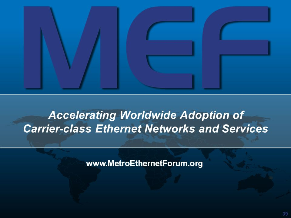 39 Accelerating Worldwide Adoption of Carrier-class Ethernet Networks and Services www.MetroEthernetForum.org