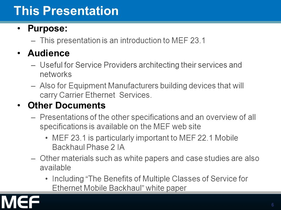 6 This Presentation Purpose: –This presentation is an introduction to MEF 23.1 Audience –Useful for Service Providers architecting their services and