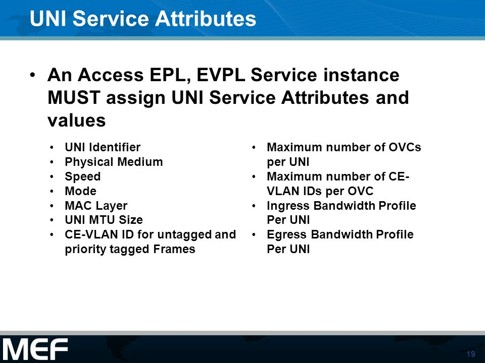 19 UNI Service Attributes An Access EPL, EVPL Service instance MUST assign UNI Service Attributes and values UNI Identifier Physical Medium Speed Mode