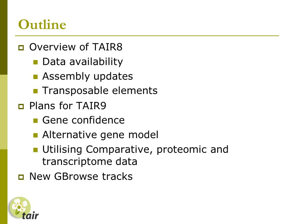 Outline Overview of TAIR8 Data availability Assembly updates Transposable elements Plans for TAIR9 Gene confidence Alternative gene model Utilising Comparative, proteomic and transcriptome data New GBrowse tracks