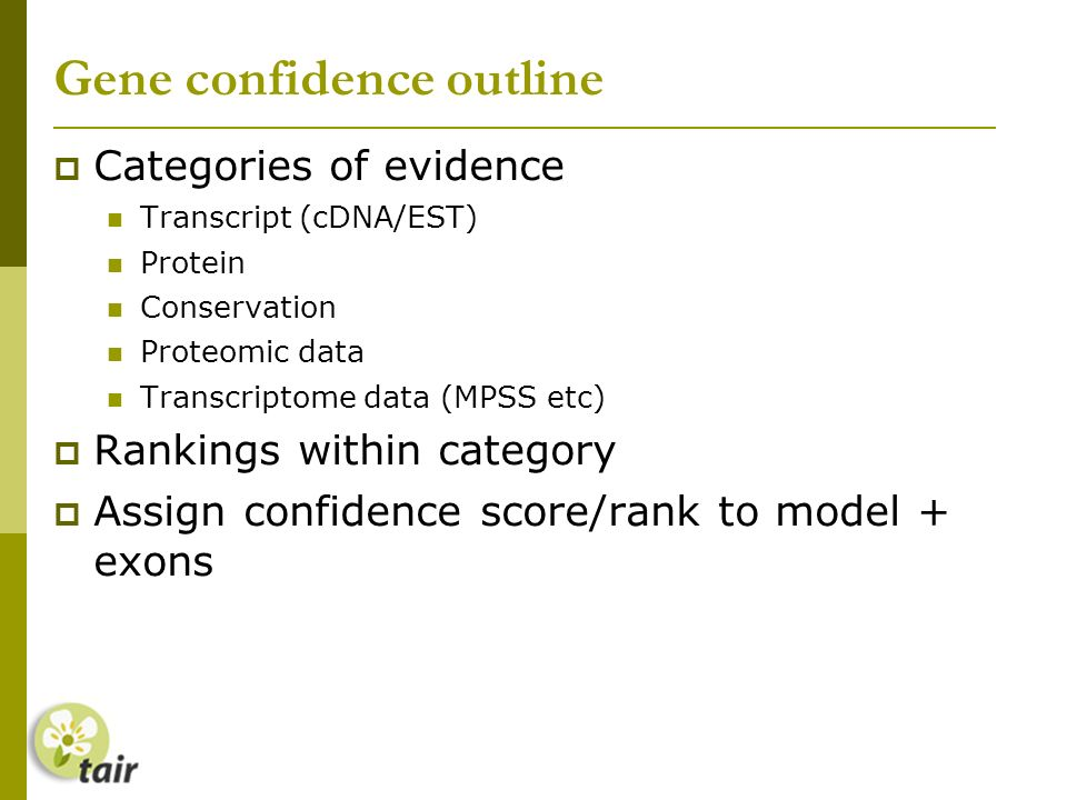 Gene confidence outline Categories of evidence Transcript (cDNA/EST) Protein Conservation Proteomic data Transcriptome data (MPSS etc) Rankings within category Assign confidence score/rank to model + exons