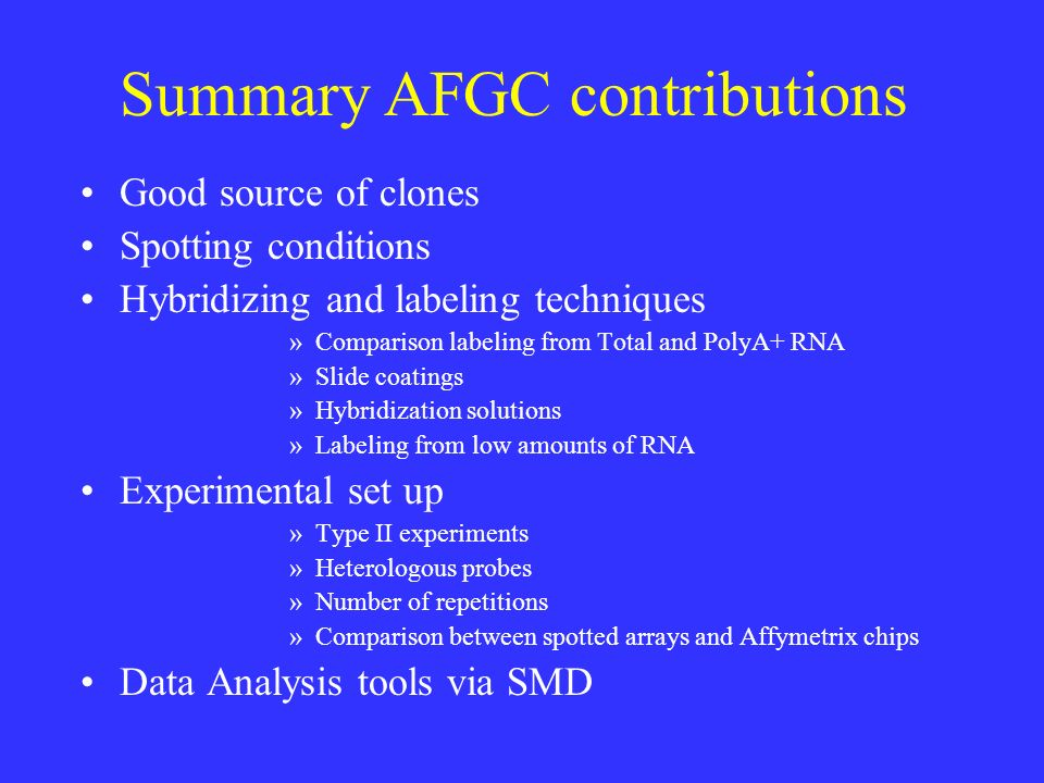 Summary AFGC contributions Good source of clones Spotting conditions Hybridizing and labeling techniques »Comparison labeling from Total and PolyA+ RNA »Slide coatings »Hybridization solutions »Labeling from low amounts of RNA Experimental set up »Type II experiments »Heterologous probes »Number of repetitions »Comparison between spotted arrays and Affymetrix chips Data Analysis tools via SMD