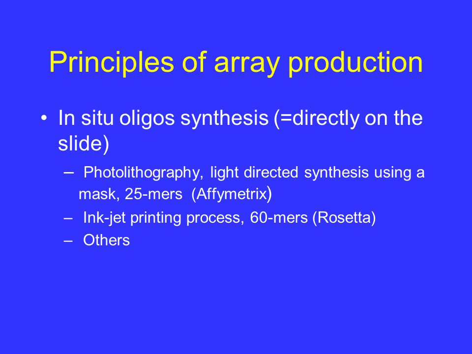Principles of array production In situ oligos synthesis (=directly on the slide) – Photolithography, light directed synthesis using a mask, 25-mers (Affymetrix ) – Ink-jet printing process, 60-mers (Rosetta) – Others