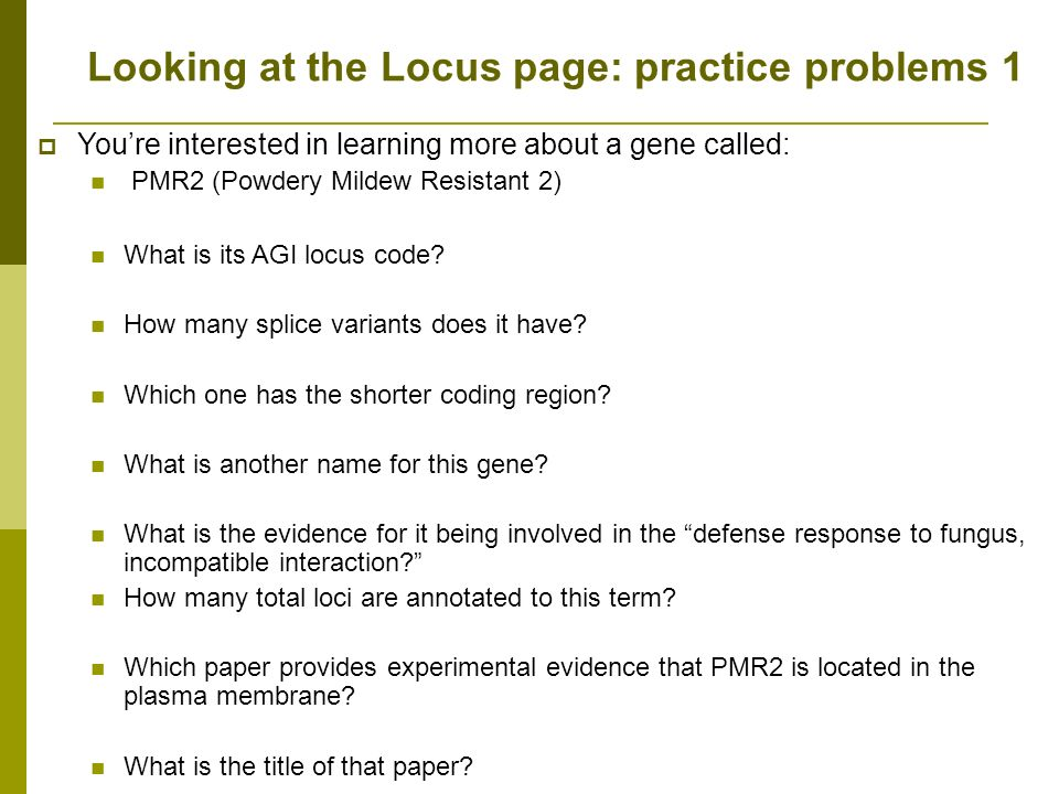 Looking at the Locus page: practice problems 1 Youre interested in learning more about a gene called: PMR2 (Powdery Mildew Resistant 2) What is its AGI locus code.