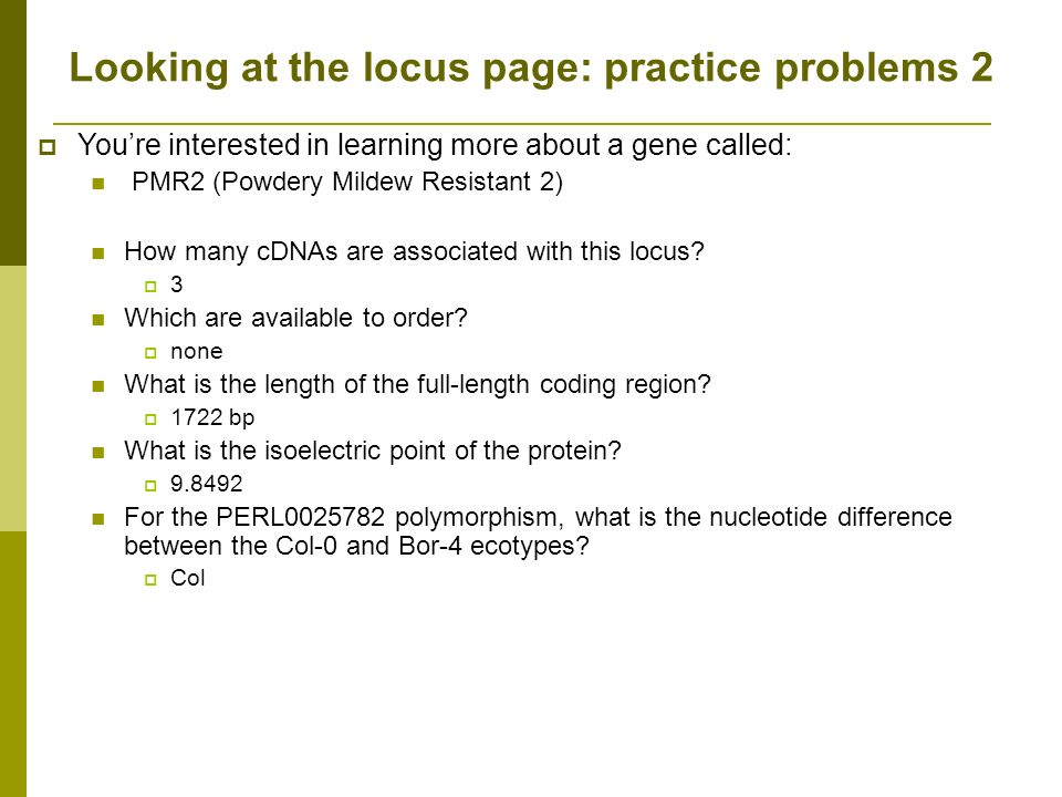Looking at the locus page: practice problems 2 Youre interested in learning more about a gene called: PMR2 (Powdery Mildew Resistant 2) How many cDNAs are associated with this locus.