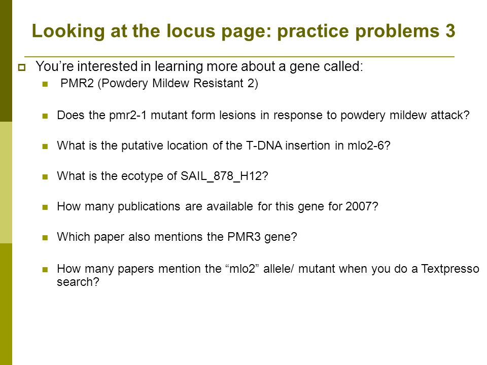 Looking at the locus page: practice problems 3 Youre interested in learning more about a gene called: PMR2 (Powdery Mildew Resistant 2) Does the pmr2-1 mutant form lesions in response to powdery mildew attack.