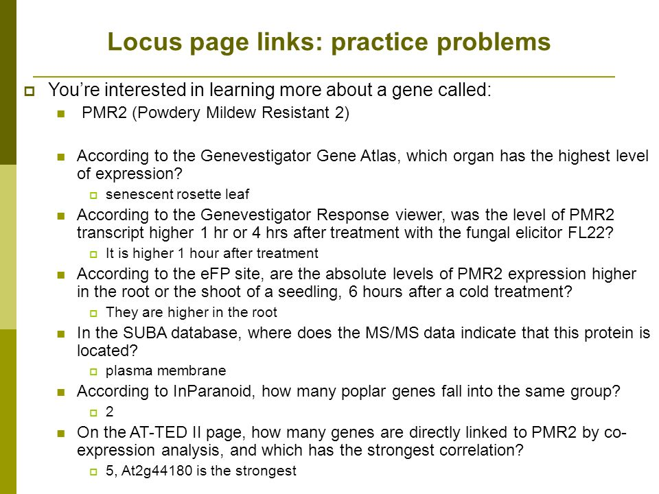 Locus page links: practice problems Youre interested in learning more about a gene called: PMR2 (Powdery Mildew Resistant 2) According to the Genevestigator Gene Atlas, which organ has the highest level of expression.