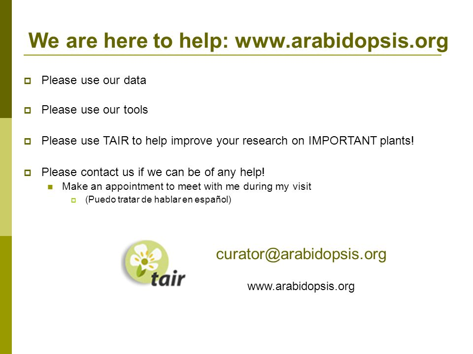 We are here to help: www.arabidopsis.org Please use our data Please use our tools Please use TAIR to help improve your research on IMPORTANT plants.