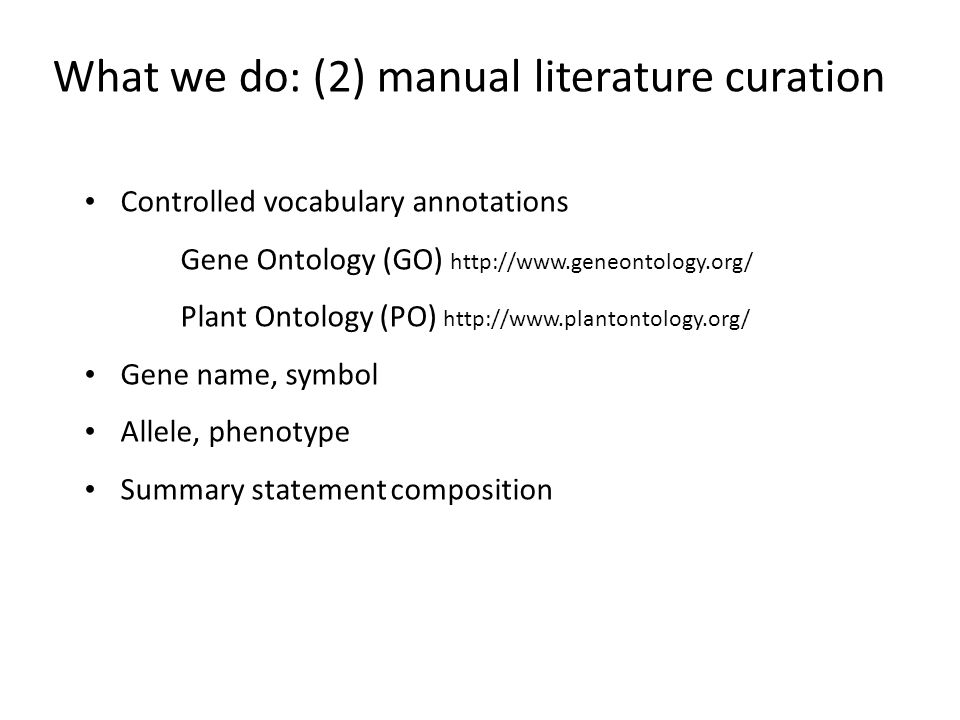 What we do: (2) manual literature curation Controlled vocabulary annotations Gene Ontology (GO) http://www.geneontology.org/ Plant Ontology (PO) http: