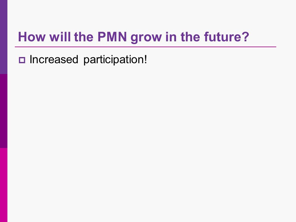 How will the PMN grow in the future Increased participation!