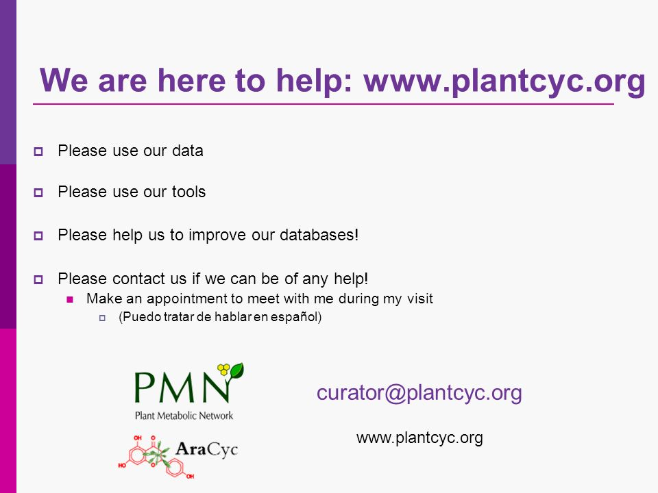 We are here to help: www.plantcyc.org Please use our data Please use our tools Please help us to improve our databases! Please contact us if we can be