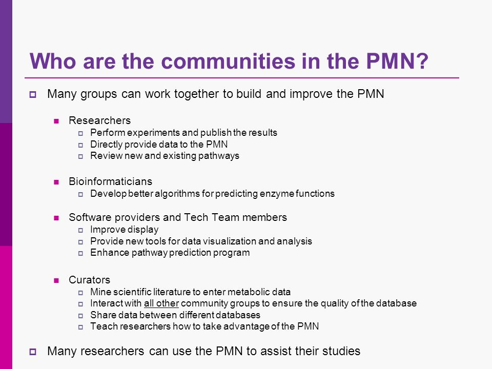 Who are the communities in the PMN? Many groups can work together to build and improve the PMN Researchers Perform experiments and publish the results
