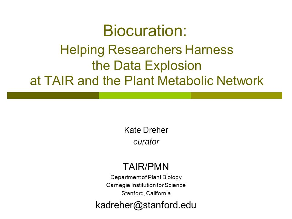 Biocuration: Helping Researchers Harness the Data Explosion at TAIR and the Plant Metabolic Network Kate Dreher curator TAIR/PMN Department of Plant B