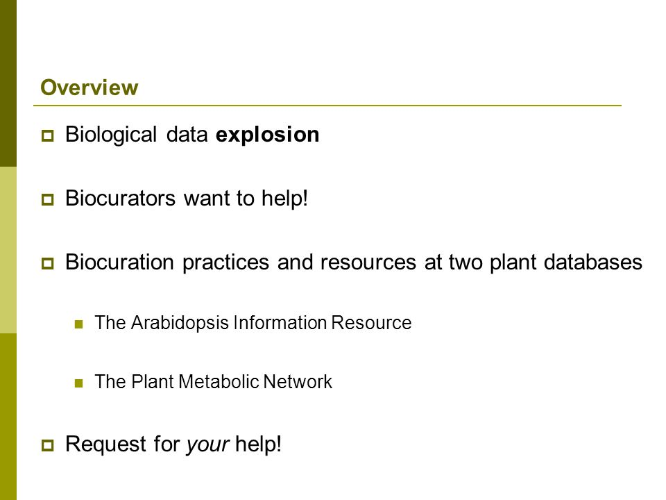Biological data explosion Biocurators want to help! Biocuration practices and resources at two plant databases The Arabidopsis Information Resource Th