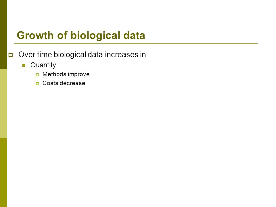 Growth of biological data Over time biological data increases in Quantity Methods improve Costs decrease