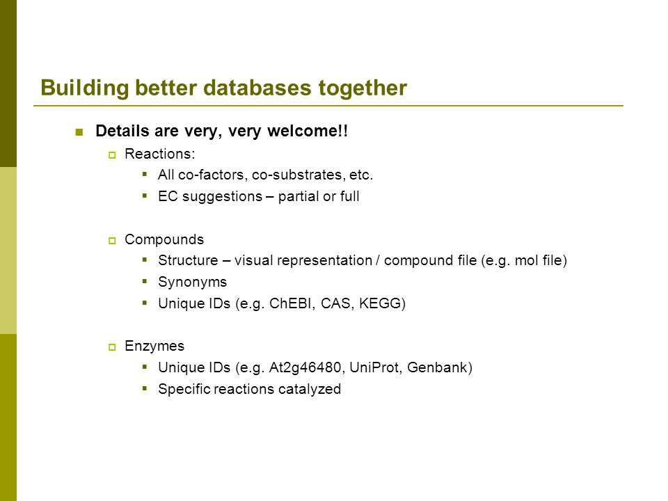 Building better databases together Details are very, very welcome!! Reactions: All co-factors, co-substrates, etc. EC suggestions – partial or full Co