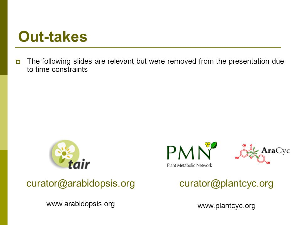 Out-takes The following slides are relevant but were removed from the presentation due to time constraints curator@plantcyc.org www.plantcyc.org curator@arabidopsis.org www.arabidopsis.org