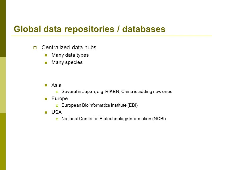 Centralized data hubs Many data types Many species Asia Several in Japan, e.g. RIKEN, China is adding new ones Europe European Bioinformatics Institut