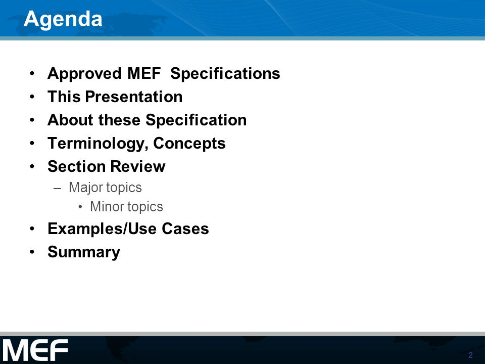 2 Agenda Approved MEF Specifications This Presentation About these Specification Terminology, Concepts Section Review –Major topics Minor topics Examp