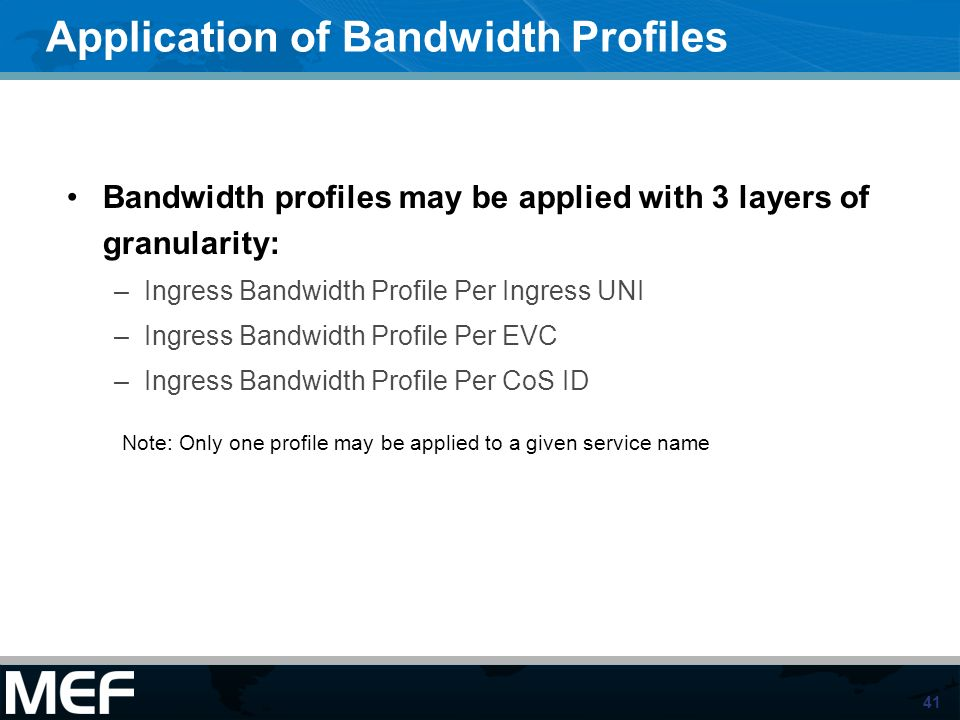 41 Application of Bandwidth Profiles Bandwidth profiles may be applied with 3 layers of granularity: –Ingress Bandwidth Profile Per Ingress UNI –Ingre