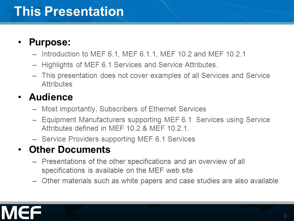 5 This Presentation Purpose: –Introduction to MEF 6.1, MEF 6.1.1, MEF 10.2 and MEF 10.2.1 –Highlights of MEF 6.1 Services and Service Attributes. –Thi