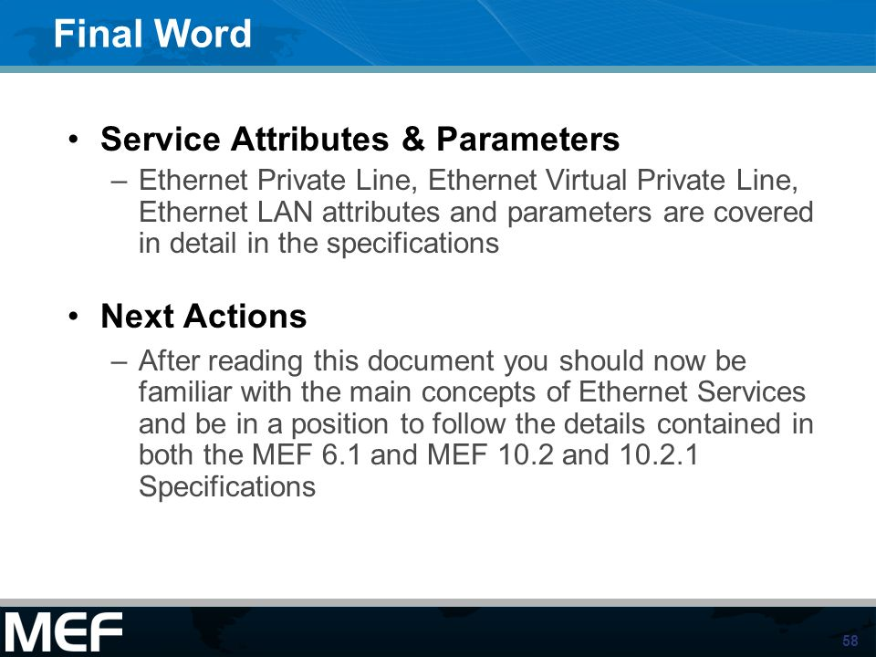 58 Final Word Service Attributes & Parameters –Ethernet Private Line, Ethernet Virtual Private Line, Ethernet LAN attributes and parameters are covere