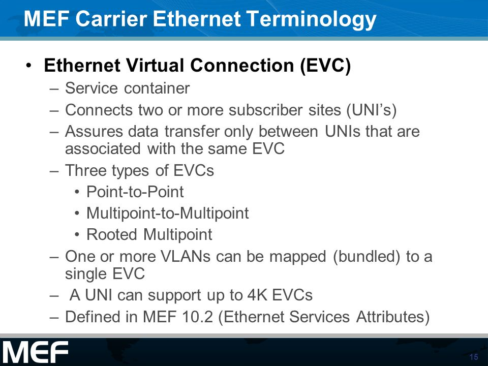 15 MEF Carrier Ethernet Terminology Ethernet Virtual Connection (EVC) –Service container –Connects two or more subscriber sites (UNIs) –Assures data t